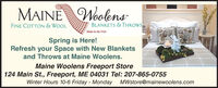 MAINE WoolensFINE COTTON & WOOLBLANKETS & THROWSMade in the USASpring is Here!Refresh your Space with New Blanketsand Throws at Maine Woolens.Maine Woolens Freeport Store124 Main St., Freeport, ME 04031 Tel: 207-865-0755Winter Hours 10-6 Friday - Monday MWstore@mainewoolens.com MAINE Woolens FINE COTTON & WOOL BLANKETS & THROWS Made in the USA Spring is Here! Refresh your Space with New Blankets and Throws at Maine Woolens. Maine Woolens Freeport Store 124 Main St., Freeport, ME 04031 Tel: 207-865-0755 Winter Hours 10-6 Friday - Monday MWstore@mainewoolens.com