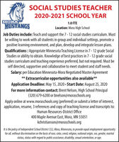 SOCIAL STUDIES TEACHER2020-2021 SCHOOL YEARMORA1.0 FTEMUSTANGSLocation: Mora High SchoolJob Duties include: Teach and support the 7- 12 social studies curriculum. Mustbe willing to work with all students in group and individual settings, promote apositive learning environment, and plan, develop and integrate lesson plans.Qualifications : Appropriate Minnesota Teaching License in 7 - 12 grade SocialStudies or ability to obtain. Knowledge of best practices in 7 - 12 grade socialstudies curriculum and teaching experience preferred, but not required. Must beself directed, supportive and collaborative to meet student and staff needs.Salary: per Education Minnesota-Mora Negotiated Master Agreement** Extracurricular opportunities also available**Application Deadline: May 15, 2020 - Start Date: August 25, 2020For more information contact: Brent Nelson, High School Principal(320) 679-6200 or bnelson@moraschools.orgApply online at www.moraschools.org (preferred) or submit a letter of interest,application, resume, 3 references and copy of teaching license and transcripts to:Human Resources-District Office400 Maple Avenue East, Mora, MN 55051kchristianson@moraschools.orgIt is the policy of Independent School District 332, Mora, Minnesota, to provide equal employment opportunityfor all, without discrimination on the basis of race, color, creed, religion, national origin, sex, gender, maritalstatus, status with regard to public assistance, disability, sexual orientation, or age. SOCIAL STUDIES TEACHER 2020-2021 SCHOOL YEAR MORA 1.0 FTE MUSTANGS Location: Mora High School Job Duties include: Teach and support the 7- 12 social studies curriculum. Must be willing to work with all students in group and individual settings, promote a positive learning environment, and plan, develop and integrate lesson plans. Qualifications : Appropriate Minnesota Teaching License in 7 - 12 grade Social Studies or ability to obtain. Knowledge of best practices in 7 - 12 grade social studies curriculum