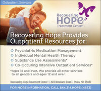 Outpatient ServicesRecoveringTreatment CenterRecovering Hope ProvidesOutpatient Resources for:O Psychiatric Medication ManagementO Individual Mental Health TherapyO Substance Use Assessments*O Cc-Occuring Intensive Outpatient Services**Ages 18 and over. We provide all other servicesto all genders and ages 12 and over.Recovering Hope Treatment Center | 2031 Rowland Road | Mora, MN 55051FOR MORE INFORMATION, CALL 844.314.HOPE (4673) Outpatient Services Recovering  Treatment Center Recovering Hope Provides Outpatient Resources for: O Psychiatric Medication Management O Individual Mental Health Therapy O Substance Use Assessments* O Cc-Occuring Intensive Outpatient Services* *Ages 18 and over. We provide all other services to all genders and ages 12 and over. Recovering Hope Treatment Center | 2031 Rowland Road | Mora, MN 55051 FOR MORE INFORMATION, CALL 844.314.HOPE (4673)
