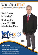 Who's Your ETA?Experienced Trusted AdvisorReal Estateis moving!Text me foryour COVIDMarketing Plan.expREALTYALTOJoe BensonBroker/Owner CRB, CRS, GRI, CNHSMobile/Text: 612-723-8888Joe@thejoebensongroup.comwww.thejoebensongroup.com9999 Who's Your ETA? Experienced Trusted Advisor Real Estate is moving! Text me for your COVID Marketing Plan.  exp REALTY ALTO Joe Benson Broker/Owner CRB, CRS, GRI, CNHS Mobile/Text: 612-723-8888 Joe@thejoebensongroup.com www.thejoebensongroup.com 9999