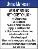 UNITED METHODISTWAVERLY UNITEDMETHODIST CHURCH105 Church Street- On the Square ~P.O. Box 9; Waverly, PA 18471Engage in weekly worshipat https://www.waverlyumc.com/or find us on Facebook.We're here for you!Please send prayer concerns and questionsto Marianne Meyer at mmeyer@susumc.org570-586-8166 UNITED METHODIST WAVERLY UNITED METHODIST CHURCH 105 Church Street - On the Square ~ P.O. Box 9; Waverly, PA 18471 Engage in weekly worship at https://www.waverlyumc.com/ or find us on Facebook. We're here for you! Please send prayer concerns and questions to Marianne Meyer at mmeyer@susumc.org 570-586-8166