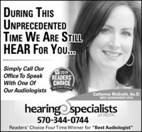"DURING THISUNPRECEDENTEDTIME WE ARE STILLHEAR FOR You.Simply Call OurOffice To Speak2019READERSCHOICEChe Cimes-TribuneWith One OfOur AudiologistsCatherine McGrath, Au.D.BEST AUDIOLOGIST 2019hearingo specialistsof NEPA570-344-0744Readers' Choice Four Time Winner for ""Best Audiologist"" DURING THIS UNPRECEDENTED TIME WE ARE STILL HEAR FOR You. Simply Call Our Office To Speak 2019 READERS CHOICE Che Cimes-Tribune With One Of Our Audiologists Catherine McGrath, Au.D. BEST AUDIOLOGIST 2019 hearingo specialists of NEPA 570-344-0744 Readers' Choice Four Time Winner for ""Best Audiologist"""