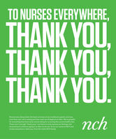 """TO NURSES EVERYWHERE,THANK YOU,THANK YOU,THANK YOU.Nurses have always been the heart and soul of our healthcare system and now,more than ever, we're seeing just how much we all depend on them. We're gratefulfor everything they have done and are doing for us during the current health crisis.There aren't enough """"thank yous"""" out there to truly express our feelings, butwe promise to continue saying it as often as we can. So to our nurses at NCH andnurses everywhere, thank you, from the entire NCH family.nch TO NURSES EVERYWHERE, THANK YOU, THANK YOU, THANK YOU. Nurses have always been the heart and soul of our healthcare system and now, more than ever, we're seeing just how much we all depend on them. We're grateful for everything they have done and are doing for us during the current health crisis. There aren't enough """"thank yous"""" out there to truly express our feelings, but we promise to continue saying it as often as we can. So to our nurses at NCH and nurses everywhere, thank you, from the entire NCH family. nch"""