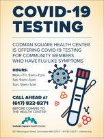 COVID-19TESTINGCODMAN SQUARE HEALTH CENTERIS OFFERING COVID-19 TESTINGFOR COMMUNITY MEMBERSWHO HAVE FLU-LIKE SYMPTOMSHOURS:Mon.-Fri. 9am-7pmSat. 9am-3pmSun. 9am-1pmCALL AHEAD AT(617) 822-8271BEFORE COMING TOTHE HEALTH CENTERCodman Square Health Center637 Washington Street, Dorchester, MA 02124 I 617-822-8271 I codman.org COVID-19 TESTING CODMAN SQUARE HEALTH CENTER IS OFFERING COVID-19 TESTING FOR COMMUNITY MEMBERS WHO HAVE FLU-LIKE SYMPTOMS HOURS: Mon.-Fri. 9am-7pm Sat. 9am-3pm Sun. 9am-1pm CALL AHEAD AT (617) 822-8271 BEFORE COMING TO THE HEALTH CENTER Codman Square Health Center 637 Washington Street, Dorchester, MA 02124 I 617-822-8271 I codman.org