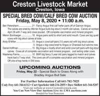 Creston Livestock MarketCreston, lowaSPECIAL BRED COW/CALF BRED COW AUCTIONFriday, May 8, 2020  11:00 a.m.Ben Petersheim. . 21 Fancy Angus first calf heifer pairs off of Gannon Angus.The calves are sired by Werner Angus bulls big stout 2 month old calves. Calves all workedApril 28 with 7-way and cows poured. Off complete vaccination and mineral program.Melvin Bontraeger. . 18 Angus pairs solid to short and solid mouth. Cows are big quietcows with big stout calves at side.Andy B Miller..15 Angus x cow/calf pairs 2-5 years old with big stout calves.5 Angus x big cows bred to Angus or Charolais bull calvins now.Daniel Hoffman. .. 15 Big Angus x mostly short and solid cow/calf pairs with big stoutcalves. Cows all of complete vaccination and mineral program. Just selling older cows.Wasteney Farms . 10 BWF big fancy 3 year old pairs tagged to match and calveshave had a 7-way shot. The cows are off a complete vaccination and mineral program......Off one of top herds in SW lowa.UPCOMING AUCTI ONSFriday, May 22 - Special Back to Grass Along withBradley Angus Bull SaleFor Further Information Call 641-782-7025Cody Frey 641-344-6112  Curt Sporleder 660-216-2855  Dave Shiflett 641-344-5207Visit our website at www.Crestonlivestock.comYou Can Now View Our Auctions Live At: LMA auctions.comBonded For Your Protection Creston Livestock Market Creston, lowa SPECIAL BRED COW/CALF BRED COW AUCTION Friday, May 8, 2020  11:00 a.m. Ben Petersheim. . 21 Fancy Angus first calf heifer pairs off of Gannon Angus. The calves are sired by Werner Angus bulls big stout 2 month old calves. Calves all worked April 28 with 7-way and cows poured. Off complete vaccination and mineral program. Melvin Bontraeger. . 18 Angus pairs solid to short and solid mouth. Cows are big quiet cows with big stout calves at side. Andy B Miller.. 15 Angus x cow/calf pairs 2-5 years old with big stout calves. 5 Angus x big cows bred to Angus or Charolais bull calvins now. Daniel Hoffman. .. 15 Big Angus x mostly short and solid cow/calf pairs with big stout calves. Cows all of complete vaccination and mineral program. Just selling older cows. Wasteney Farms . 10 BWF big fancy 3 year old pairs tagged to match and calves have had a 7-way shot. The cows are off a complete vaccination and mineral program. ..... Off one of top herds in SW lowa. UPCOMING AUCTI ONS Friday, May 22 - Special Back to Grass Along with Bradley Angus Bull Sale For Further Information Call 641-782-7025 Cody Frey 641-344-6112  Curt Sporleder 660-216-2855  Dave Shiflett 641-344-5207 Visit our website at www.Crestonlivestock.com You Can Now View Our Auctions Live At: LMA auctions.com Bonded For Your Protection