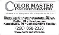 COLOR MASTERINCORPOR ATEDThe Leader in PVC Compounds and Quality Colorants for PlasticsPraying for our communities.Butler, IN  HeadquatersKendallville, IN  Compounding Facility(260) 868-2320www.color-master.com COLOR MASTER INCORPOR ATED The Leader in PVC Compounds and Quality Colorants for Plastics Praying for our communities. Butler, IN  Headquaters Kendallville, IN  Compounding Facility (260) 868-2320 www.color-master.com