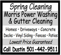 Spring CleaningMorris Power Washing& Gutter CleaningHomes · Driveways · ConcreteDecks · Vinyl Siding  Fences  PatiosLowest Price GuaranteedCall Dustin 501-442-9511 Spring Cleaning Morris Power Washing & Gutter Cleaning Homes · Driveways · Concrete Decks · Vinyl Siding  Fences  Patios Lowest Price Guaranteed Call Dustin 501-442-9511