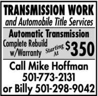 TRANSMISSION WORKand Automobile Title ServicesAutomatic TransmissionComplete Rebuildw/Warranty StartingCall Mike Hoffman501-773-2131or Billy 501-298-9042$350 TRANSMISSION WORK and Automobile Title Services Automatic Transmission Complete Rebuild w/Warranty Starting Call Mike Hoffman 501-773-2131 or Billy 501-298-9042 $350