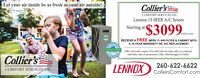 """Let your air inside be as fresh as your air outside!Collier'sCOMFORT SERVICES INC.Lennox 13 SEER A/C SytemStarting at""""$3099..-INSTALLED!RECEIVE A FREE MERV 11 AIR FILTER & CABINET WITHA 10-YEAR WARRANTY ON A/C REPLACEMENTANALTITAOffer valid with coupon! Not valid with any other offer or combinedwith other sales or promotions. Offer valid through 6/15/2020.SOLUTIONSIMATCollier'sCOMFORT SERVICES INC.LENNOX260-622-6622ColliersComfort.com Let your air inside be as fresh as your air outside! Collier's COMFORT SERVICES INC. Lennox 13 SEER A/C Sytem Starting at """"$3099..- INSTALLED! RECEIVE A FREE MERV 11 AIR FILTER & CABINET WITH A 10-YEAR WARRANTY ON A/C REPLACEMENT ANALTITA Offer valid with coupon! Not valid with any other offer or combined with other sales or promotions. Offer valid through 6/15/2020. SOLUTIONS IMAT Collier's COMFORT SERVICES INC. LENNOX 260-622-6622 ColliersComfort.com"""
