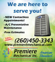 We are here toserve you!NEW ContactlessAppointments!- A/C PreventativeMaintenance-Free EstimatesCALL(260)450-3343www.premiermechanical.comTODAY!BUILT T ATGHER STA ARDPremiere AmericamMechanical Inc. Stamdard.HEATING & AIRCONDITIONINGPERSONAL ATTENTION. EXCEPTIONAL SERVICE. We are here to serve you! NEW Contactless Appointments! - A/C Preventative Maintenance -Free Estimates CALL (260)450-3343 www.premiermechanical.com TODAY! BUILT T A TGHER STA ARD Premiere Americam Mechanical Inc. Stamdard. HEATING & AIR CONDITIONING PERSONAL ATTENTION. EXCEPTIONAL SERVICE.