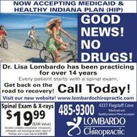 NOW ACCEPTING MEDICAID &HEALTHY INDIANA PLAN (HIP)GOODNEWS!NODRUGS!Dr. Lisa Lombardo has been practicingfor over 14 yearsEvery patient starts with a spinal exam.Get back on theroad to recovery!Call Today!Visit our new website! www.lombardochiropractic.comSpinal Exam & X-rays 485-93004337 Flagstaff Cove$1999*Medicaid andHealthy Indiana Plans acceptedLOMBARDO($200 Value)Includes complete consultation; chiropractic,orthopedic and neurological exam; report offindings; and x-rays. Expires 6/30/2020.Chiropractic NOW ACCEPTING MEDICAID & HEALTHY INDIANA PLAN (HIP) GOOD NEWS! NO DRUGS! Dr. Lisa Lombardo has been practicing for over 14 years Every patient starts with a spinal exam. Get back on the road to recovery! Call Today! Visit our new website! www.lombardochiropractic.com Spinal Exam & X-rays 485-9300 4337 Flagstaff Cove $1999 *Medicaid and Healthy Indiana Plans accepted LOMBARDO ($200 Value) Includes complete consultation; chiropractic, orthopedic and neurological exam; report of findings; and x-rays. Expires 6/30/2020. Chiropractic