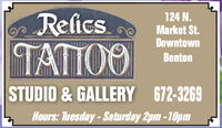 Refics124 N.Market St.DowntownTATTOOBentonSTUDIO & GALLERY 672-3269Hours: Tuesday-Saturday 2pm -10pm Refics 124 N. Market St. Downtown TATTOO Benton STUDIO & GALLERY 672-3269 Hours: Tuesday-Saturday 2pm -10pm
