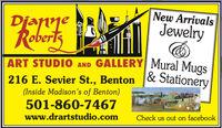 New ArrivalsDjanneRobertsJewelryART STUDIO AND GALLERY Mural Muas216 E. Sevier St., Benton & Stationery(Inside Madison's of Benton)501-860-7467www.drartstudio.comCheck us out on facebook New Arrivals Djanne Roberts Jewelry ART STUDIO AND GALLERY Mural Muas 216 E. Sevier St., Benton & Stationery (Inside Madison's of Benton) 501-860-7467 www.drartstudio.com Check us out on facebook
