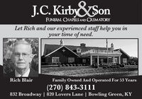J.C. KirbySonFUNERAL CHAPELS AND CREMATORYLet Rich and our experienced staff help you inyour time of need.Rich BlairFamily Owned And Operated For 53 Years(270) 843-3111832 Broadway | 820 Lovers Lane | Bowling Green, KY J.C. KirbySon FUNERAL CHAPELS AND CREMATORY Let Rich and our experienced staff help you in your time of need. Rich Blair Family Owned And Operated For 53 Years (270) 843-3111 832 Broadway | 820 Lovers Lane | Bowling Green, KY