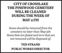 CITY OF CROSSLAKETHE PINEWOOD CEMETERYWILL BE CLEANEDDURING THE WEEK OFMAY 11THItems should be removed from thecemetery no later than May 9thItems that are faded and torn that arenot removed will be disposed of.TED STRANDPUBLIC WORKS DIRECTOR CITY OF CROSSLAKE THE PINEWOOD CEMETERY WILL BE CLEANED DURING THE WEEK OF MAY 11TH Items should be removed from the cemetery no later than May 9th Items that are faded and torn that are not removed will be disposed of. TED STRAND PUBLIC WORKS DIRECTOR