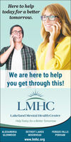 Here to helptoday for a bettertomorrow.We are here to helpyou get through this!LMHCLakeland Mental Health CenterHelp Today for a Better TomorrowALEXANDRIADETROIT LAKESFERGUS FALLSGLENWOODMOORHEADPERHAMwww.lmhc.org Here to help today for a better tomorrow. We are here to help you get through this! LMHC Lakeland Mental Health Center Help Today for a Better Tomorrow ALEXANDRIA DETROIT LAKES FERGUS FALLS GLENWOOD MOORHEAD PERHAM www.lmhc.org