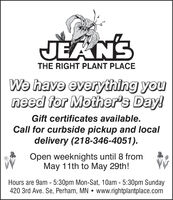 JEAN'STHE RIGHT PLANT PLACEWe have everything youneed for Mother's Day!Gift certificates available.Call for curbside pickup and localdelivery (218-346-4051).Open weeknights until 8 fromMay 11th to May 29th!Hours are 9am - 5:30pm Mon-Sat, 10am - 5:30pm Sunday420 3rd Ave. Se, Perham, MN  www.rightplantplace.com JEAN'S THE RIGHT PLANT PLACE We have everything you need for Mother's Day! Gift certificates available. Call for curbside pickup and local delivery (218-346-4051). Open weeknights until 8 from May 11th to May 29th! Hours are 9am - 5:30pm Mon-Sat, 10am - 5:30pm Sunday 420 3rd Ave. Se, Perham, MN  www.rightplantplace.com