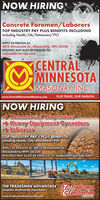 NOW HIRINGConcrete Foremen/LaborersTOP INDUSTRY PAY PLUS BENEFITS INCLUDINGIncluding Health/Life/Retirement/PTOAPPLY IN PERSON AT:4015 Minnesota St., Alexandria, MN 56308RESUMES MAY ALSO BE EMAILED TO:webuild@rea-alp.comCENTRALMINNESOTAMASONRY, INC.www.CentralMinnesotaMasonry.comOUR TRADE, OUR PASSIONNOW HIRING- Commercial Carpenters> Heavy Equipment Operators-> LaborersTOP INDUSTRY PAY PLUS BENEFITS!Including Health/Life/Retirement/PToAPPLY IN PERSON AT: 4015 Minnesota St.,Alexandria, MN 56308RESUMES MAY ALSO BE EMAILED TO: webuild@rea-alp.comTHE TRADESMEN ADVANTAGE TTradesmeiComplete. Professional. Experience.Constructionwww.TradesmenConstruction.comINCORPORATEO NOW HIRING Concrete Foremen/Laborers TOP INDUSTRY PAY PLUS BENEFITS INCLUDING Including Health/Life/Retirement/PTO APPLY IN PERSON AT: 4015 Minnesota St., Alexandria, MN 56308 RESUMES MAY ALSO BE EMAILED TO: webuild@rea-alp.com CENTRAL MINNESOTA MASONRY, INC. www.CentralMinnesotaMasonry.com OUR TRADE, OUR PASSION NOW HIRING - Commercial Carpenters > Heavy Equipment Operators -> Laborers TOP INDUSTRY PAY PLUS BENEFITS! Including Health/Life/Retirement/PTo APPLY IN PERSON AT: 4015 Minnesota St., Alexandria, MN 56308 RESUMES MAY ALSO BE EMAILED TO: webuild@rea-alp.com THE TRADESMEN ADVANTAGE TTradesmei Complete. Professional. Experience. Construction www.TradesmenConstruction.com INCORPORATEO