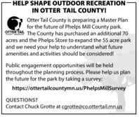 HELP SHAPE OUTDOOR RECREATIONIN OTTER TAIL COUNTY!Otter Tail County is preparing a Master Planfor the future of Phelps Mill County park.OTTER TAIL The County has purchased an additional 70acres and the Phelps Store to expand the 55 acre parkand we need your help to understand what futureCOUNTY - MINNESOTAamenities and activities should be considered!Public engagement opportunities will be heldthroughout the planning process. Please help us planthe future for the park by taking a survey:https://ottertailcountymn.us/PhelpsMillSurveyQUESTIONS?Contact Chuck Grotte at cgrotte@co.ottertail.mn.us HELP SHAPE OUTDOOR RECREATION IN OTTER TAIL COUNTY! Otter Tail County is preparing a Master Plan for the future of Phelps Mill County park. OTTER TAIL The County has purchased an additional 70 acres and the Phelps Store to expand the 55 acre park and we need your help to understand what future COUNTY - MINNESOTA amenities and activities should be considered! Public engagement opportunities will be held throughout the planning process. Please help us plan the future for the park by taking a survey: https://ottertailcountymn.us/PhelpsMillSurvey QUESTIONS? Contact Chuck Grotte at cgrotte@co.ottertail.mn.us