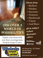 Choose from Berbers PlushesSaxonies TexturesHardwoodVinyls And MoreDISCOVER AWORLD OFall in today'srichestPOSSIBILITIESdecoratorcolors.Update your home withnew floor coverings fromWinkels Carpet Center.ShawMarkapAmstrongCapesWinkelscarpetcenter145 Second Ave., SE, PerhamRichard Winkels218-346-2924HOURS: Monday-Friday 9 am-5 pm001722243r1 Choose from  Berbers  Plushes Saxonies  Textures Hardwood Vinyls  And More DISCOVER A WORLD OF all in today's richest POSSIBILITIES decorator colors. Update your home with new floor coverings from Winkels Carpet Center. ShawMarkap Amstrong Capes Winkels carpet center 145 Second Ave., SE, Perham Richard Winkels 218-346-2924 HOURS: Monday-Friday 9 am-5 pm 001722243r1
