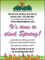 JEANSTHE RIGHT PLANT PLACE420 3rd Ave. SE (Hwy 78 & 4th St.)Perham, MN  218-346-4051Email: rightplantplace@yahoo.comwww.rightplantplace.comIt's time tothink Spring!Jean's has everything you needto get your spring projects started.Not quite sure where to start?Stop in and talk to one ofour knowledgeable staff JEANS THE RIGHT PLANT PLACE 420 3rd Ave. SE (Hwy 78 & 4th St.) Perham, MN  218-346-4051 Email: rightplantplace@yahoo.com www.rightplantplace.com It's time to think Spring! Jean's has everything you need to get your spring projects started. Not quite sure where to start? Stop in and talk to one of our knowledgeable staff