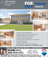 "FOX VALLEYFOR $359,900SALE BataviaREAL ESTATEGUIDEMay 7, 20204 Bedrooms, 2 ½ Bath, Finished Basement Glistening Hardwoods, Solid 6-Panel & Glass French Doors Large Kitchen w/Dinette Opening to Tiered Deck Full Wall Brick Fireplace W/Custom Built-Ins 1st Floor & Basement Laundry Hook-Ups New(r) Roof, Stainless Steel Appliances, Furnace, Water Heater Privacy Fenced 1/3 Acre Lot Tiered Deck, Stone Paver Patio Walk/Bike to Schools, Parks, Fox River Trail, DowntownTo view all photos & listing detail, Text RBFGWMJ to 52187""THE RIGHT REALTOR MAKES A DIFFERENCE""REMAX All ProAlex andRE/MAX630 513 1771rullos@rullos.com  www.therulloteam.comVicky RulloRE/MAX Top 20 Realtor in Illinois 23 Consecutive Years! FOX VALLEY FOR $359,900 SALE Batavia REAL ESTATE GUIDE May 7, 2020 4 Bedrooms, 2 ½ Bath, Finished Basement  Glistening Hardwoods, Solid 6-Panel & Glass French Doors  Large Kitchen w/Dinette Opening to Tiered Deck  Full Wall Brick Fireplace W/Custom Built-Ins  1st Floor & Basement Laundry Hook-Ups  New(r) Roof, Stainless Steel Appliances, Furnace, Water Heater  Privacy Fenced 1/3 Acre Lot  Tiered Deck, Stone Paver Patio  Walk/Bike to Schools, Parks, Fox River Trail, Downtown To view all photos & listing detail, Text RBFGWMJ to 52187 ""THE RIGHT REALTOR MAKES A DIFFERENCE"" REMAX All Pro Alex and RE/MAX 630 513 1771 rullos@rullos.com  www.therulloteam.com Vicky Rullo RE/MAX Top 20 Realtor in Illinois 23 Consecutive Years!"