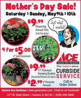 "Mother's Day Sale!Saturday 3 Sunday, May9th 3 10th$9.99 (Jut ukatFloweringAnnual FlatsI wanted!(Full Flat Only)4 for $5.004"" Seed GeraniumGeneva Ace Hardware$9.99The helpful place.11"" Premium CURBSIDEHanging Baskets$2.99(Assorted Flowers & Colors) SERVICECall orOrder Online4"" PremiumAnnualsGeneva Ace Hardware 