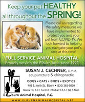 Keep your pet HEALTHYall throughout the SPRING!Please call us regardingthe safety measures wehave implemented toprotect you and yourpet from COVID-19. Welook forward to helpingyou navigate your pet'scare at this time!FULL SERVICE ANIMAL HOSPITALProudly serving the Elburn Area since 1992SUSAN J. CECHNER, D.V.M.acupuncture & chiropracticDOGS CATS  BIRDS  EXOTICS403 E. North St., Elburn  (630) 365-9599Mon & Thu 8-9  Tue 8-8  Wed & Fri 8-5  Sat 8-NoonE.burn Animal Hospital, P.C.www.ELBURNANIMALHOSPITAL.NET Keep your pet HEALTHY all throughout the SPRING! Please call us regarding the safety measures we have implemented to protect you and your pet from COVID-19. We look forward to helping you navigate your pet's care at this time! FULL SERVICE ANIMAL HOSPITAL Proudly serving the Elburn Area since 1992 SUSAN J. CECHNER, D.V.M. acupuncture & chiropractic DOGS CATS  BIRDS  EXOTICS 403 E. North St., Elburn  (630) 365-9599 Mon & Thu 8-9  Tue 8-8  Wed & Fri 8-5  Sat 8-Noon E. burn Animal Hospital, P.C. www.ELBURNANIMALHOSPITAL.NET