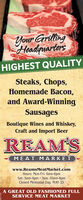 Your GrillingHeadquartersHIGHEST QUALITYSteaks, Chops,Homemade Bacon,and Award-WinningSausagesBoutique Wines and Whiskey,Craft and Import BeerREAM'SMEAT MARKETwww.ReamsMeatMarket.comHours: Mon-Fri: 9am-6pmSat: 9am-4pm  Sun: 10am-4pmClosed Memorial Day, MAY 25A GREAT OLD FASHIONED FULLSERVICE MEAT MARKET Your Grilling Headquarters HIGHEST QUALITY Steaks, Chops, Homemade Bacon, and Award-Winning Sausages Boutique Wines and Whiskey, Craft and Import Beer REAM'S MEAT MARKET www.ReamsMeatMarket.com Hours: Mon-Fri: 9am-6pm Sat: 9am-4pm  Sun: 10am-4pm Closed Memorial Day, MAY 25 A GREAT OLD FASHIONED FULL SERVICE MEAT MARKET