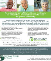 "As an essential part of the healthcare continuum,we will continue to accept move-ins to servethe greater community.Our NUMBER 1 PRIORITY is to take care of our residentsand the frail seniors in the greater community and provide them withthe assistance and support services they need, while also limiting theirexposure to COVID-19. To do so, we have implemented the following:Any new move-in will need to beasymptomatic and follow the same isolationguidelines as all residents.Aid in communication with family membersthrough cell phone and computer apps, likeFaceTime, Skype and Zoom and throughother creative means.Intentional infection prevention and controlprotocols. Enhanced staff training. Frequentcleaning and disinfecting at the community,especially of highly touched items andcommon areas.Outings and programs involving outsidevendors have been cancelled. Communaldining cancelled, and residents will dine fromtheir apartments.Doors have been secured 24/7.Limitation on visitors to the community.Residents are to remain in their apartments.GARDANTMANAGEMENT SOLUTIONSOur staff is essential to the health and wellbeing of our residents. We appreciate yourcontinued support of our ""Heroes"" who are showing up daily to care for residents withthe mission of Love, Compassion and Dignity.We will continue to monitor information and recommendations provided bythe Centers for Medicare and Medicaid Services, the CDC, other federal agenciesand state and local health departments on a daily basis.Thank you for your continued support!Heritage Woodsof BataviaManaged by Gardant Management Solutions1079 E. Wilson St., Batavia, IL 60510(630) 406-9440 