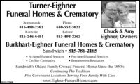 Turner-EighnerFuneral Homes & CrematorySomonaukPlano815-498-2363630-552-3022EarlvilleLelandChuck & Amy815-246-6491Eighner, Owners815-498-2363Burkhart-Eighner Funeral Homes & CrematorySandwich  815-786-2165 At-Need Funeral Services  Pre-Need Funeral Services On Site Crematory Bereavement ResourcesSandwich's Oldest Family Owned Funeral Home Since the 1850'sContinuing The TraditionFive Convenient Locations Serving Your Family With Carewww.EighnerFuneralHomes.comSM-CL17460 12 Turner-Eighner Funeral Homes & Crematory Somonauk Plano 815-498-2363 630-552-3022 Earlville Leland Chuck & Amy 815-246-6491 Eighner, Owners 815-498-2363 Burkhart-Eighner Funeral Homes & Crematory Sandwich  815-786-2165  At-Need Funeral Services  Pre-Need Funeral Services  On Site Crematory  Bereavement Resources Sandwich's Oldest Family Owned Funeral Home Since the 1850's Continuing The Tradition Five Convenient Locations Serving Your Family With Care www.EighnerFuneralHomes.com SM-CL17460 12