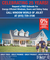 "CELEBRATING 25 YEARS!Request a FREE Estimate ForEnergy-Efficient Windows, Doors and Siding TodayCALL WINDOW WORLD OF JOLIETAT (815) 729-31000%FINANCINGFor 25 MonthsAvalate to Ouaited ApplicantsApply Online atWindowWorldJoliet.comGREAT PRICE  GREAT PROMISE  GREAT PRODUCT  GREAT PEOPLEShowroom: 2363 Copper Ct. Crest HillPhone: (815) 729-3100Website: WindowWorldJoliet.comorld""Simply the Best for Less CELEBRATING 25 YEARS! Request a FREE Estimate For Energy-Efficient Windows, Doors and Siding Today CALL WINDOW WORLD OF JOLIET AT (815) 729-3100 0% FINANCING For 25 Months Avalate to Ouaited Applicants Apply Online at WindowWorldJoliet.com GREAT PRICE  GREAT PROMISE  GREAT PRODUCT  GREAT PEOPLE Showroom: 2363 Copper Ct. Crest Hill Phone: (815) 729-3100 Website: WindowWorldJoliet.com orld ""Simply the Best for Less"