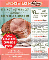 THE HONEY BAKED NanoIT'S NOT MOTHER'S DAYwithoutTHE WORLD'S BEST HAMCOUPONANYOFF HAM ORTURKEY3 POUNDSOR MORETHE HONEY BAKED NamsoValid through 5/31/20. Onlyvaid at participating retai locations.Must presentcoupon at time of purchase to receive offer. Maynotbe combined withany other offer. One coupon per person,per visit. While supplies ast. No cash value. Valid on purchaseonly. Not valid on gift card or gift certificate purchases. VALIDONLYAT THE CRYTALLAKE LOCATION. MWHCOUPON$2499 Honey Bakedserves 4 Classic Sandwich Packincludes Four Classic Sandwiches,choose chips or individual deli sideCALLTHE HONEY BAKED NamsoValid through 5/31/20. Onlyvaid at participating retai locatiors.Must present coupon attime of purchase to receive offer. Maynotbe combined with any other offer. One coupon per person,per visit. While supplies last. No cash value. Valid on purchaseonly. Not valid on gift card or gift certificate purchases. VALDONLYAT THE CRYTALLAKE LOCATION. MWHAHEAD FORCURBSIDECOUPONPICKUP$4999 Mother's DayBrunchincludes a 3lb. Boneless Ham,Coffee Cake and BaconCrystal Lake5186 Northwest HighwayNear Exceed Flooring and Harvest Bible Chapel815-477-4HAMTHE HONEY BAKED NamsValid through 5/31/20. Only vald at participating retai locations.Must presentcouponattime of purchase to receive offer. Maynotbe combined withany other offer. One Coupon per person,per visit. While supplies last. No cash value. Valid on purchaseonly. Not valid on gift card or gift certificate purchases. VALDONLYAT THE CRYTAL LAKE LOCATION. MWHOFFERS VALID ONLY AT THE CRYSTAL LAKE LOCATIONSM-CL1777722 THE HONEY BAKED Nano IT'S NOT MOTHER'S DAY without THE WORLD'S BEST HAM COUPON ANY OFF HAM OR TURKEY 3 POUNDS OR MORE THE HONEY BAKED Namso Valid through 5/31/20. Onlyvaid at participating retai locations. Must presentcoupon at time of purchase to receive offer. May notbe combined withany other offer. One coupon per person, per visit. While supplies ast. No cash value. Valid on purchase only. Not valid on gif