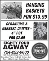 """HANGINGBASKETSFOR $13.99GERANIUMS &GERBERA DAISIES -4"""" POTFOR $2.50EIGHTY FOURAGWAYbestOffcial2019*BEST OF THE724-222-06001025 Route 519, Eighty Four, PA 15330Mon., Wed., Thurs., Fri. & Sat. - 8:00am-5pmTues. - 8:00am-6:30pm Closed SundayObserver ReporterServing Ourobserver-reporter.comCommunityunity's Choice Awardsoday-19A10saOoporter'sSince 1808 HANGING BASKETS FOR $13.99 GERANIUMS & GERBERA DAISIES - 4"""" POT FOR $2.50 EIGHTY FOUR AGWAY best Offcial 2019* BEST OF THE 724-222-0600 1025 Route 519, Eighty Four, PA 15330 Mon., Wed., Thurs., Fri. & Sat. - 8:00am-5pm Tues. - 8:00am-6:30pm Closed Sunday Observer Reporter Serving Our observer-reporter.com Community unity's Choice Awards oday-19A10saO oporter's Since 1808"""