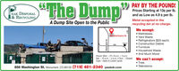 """The Dump99 PAY BY THE POUND!EAK DISPOSALl& RECYCLINGPrices Starting at 13¢ per Ib.and as Low as 4.9 ¢ per Ib.A Dump Site Open to the PublicMetal accepted in therecycling bin at no charge.We accept: Mattresses Yard Waste Refrigerators ($35 each) Construction Debris Furniture Household Waste And Much More!856 Washington St.Salewiy105Hours: Mon. - Fri. 8 a.m. - 4 p.m.Sat. - 10 a.m. - 4 p.m.  Sun. - Closed We can't accept:Cash Debit & Credit Cards Tires Televisions856 Washington St. Monument, CO 80132 (719) 481-2340 peakdr.com1-25 ""The Dump 99 PAY BY THE POUND! EAK DISPOSAL l& RECYCLING Prices Starting at 13¢ per Ib. and as Low as 4.9 ¢ per Ib. A Dump Site Open to the Public Metal accepted in the recycling bin at no charge. We accept:  Mattresses  Yard Waste  Refrigerators ($35 each)  Construction Debris  Furniture  Household Waste  And Much More! 856 Washington St. Salewiy 105 Hours: Mon. - Fri. 8 a.m. - 4 p.m. Sat. - 10 a.m. - 4 p.m.  Sun. - Closed We can't accept: Cash Debit & Credit Cards  Tires  Televisions 856 Washington St. Monument, CO 80132 (719) 481-2340 peakdr.com 1-25"