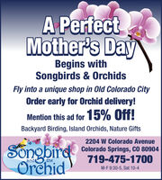 A PerfectMother's DayBegins withSongbirds & OrchidsFly into a unique shop in Old Colorado CityOrder early for Orchid delivery!Mention this ad for 15% Off!Backyard Birding, Island Orchids, Nature Gifts2204 W Colorado AvenueSongbirdOrehidColorado Springs, CO 80904719-475-1700andtheM-F 9:30-5, Sat 10-4 A Perfect Mother's Day Begins with Songbirds & Orchids Fly into a unique shop in Old Colorado City Order early for Orchid delivery! Mention this ad for 15% Off! Backyard Birding, Island Orchids, Nature Gifts 2204 W Colorado Avenue Songbird Orehid Colorado Springs, CO 80904 719-475-1700 and the M-F 9:30-5, Sat 10-4