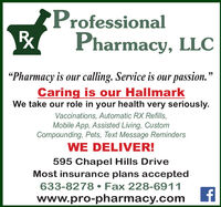 """ProfessionalPharmacy, LLC""""Pharmacy is our calling. Service is our passion.""""Caring is our HallmarkWe take our role in your health very seriously.Vaccinations, Automatic RX Refills,Mobile App, Assisted Living, CustomCompounding, Pets, Text Message RemindersWE DELIVER!595 Chapel Hills DriveMost insurance plans accepted633-8278  Fax 228-6911www.pro-pharmacy.com Professional Pharmacy, LLC """"Pharmacy is our calling. Service is our passion."""" Caring is our Hallmark We take our role in your health very seriously. Vaccinations, Automatic RX Refills, Mobile App, Assisted Living, Custom Compounding, Pets, Text Message Reminders WE DELIVER! 595 Chapel Hills Drive Most insurance plans accepted 633-8278  Fax 228-6911 www.pro-pharmacy.com"""