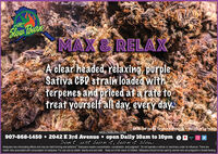 Slow BurnMAX&RELAXA clear headed, relaxing, purpleSativa CBU strain loaded withterpenes and priced af a rate totreat yourself all day, every dayAK SLOW BURN CANNABIS OUTLET MC 3a 10245AKSLOWBURN.COM907-868-1450  2042 E 3rd Avenue  open Daily 10am to 10pm ewm ODon't, just burn it, burn it slow...Marijuana has intoxicating effects and may be habit forming and addictive. Marijuana impairs concentration, coordination, and judgment. Do not operate a vehicle or machinery under its influence. There arehealth risks associated with consumption of marijuana. For use only by adults twenty-one and older. Keep out of the reach of children. Marijuana should not be used by women who are pregnant or breast feeding Slow Burn MAX&RELAX A clear headed, relaxing, purple Sativa CBU strain loaded with terpenes and priced af a rate to treat yourself all day, every day AK SLOW BURN CANNABIS OUTLET MC 3a 10245 AKSLOWBURN.COM 907-868-1450  2042 E 3rd Avenue  open Daily 10am to 10pm e wm O Don't, just burn it, burn it slow... Marijuana has intoxicating effects and may be habit forming and addictive. Marijuana impairs concentration, coordination, and judgment. Do not operate a vehicle or machinery under its influence. There are health risks associated with consumption of marijuana. For use only by adults twenty-one and older. Keep out of the reach of children. Marijuana should not be used by women who are pregnant or breast feeding