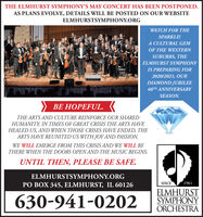 THE ELMHURST SYMPHONY'S MAY CONCERT HAS BEEN POSTPONED.AS PLANS EVOLVE, DETAILS WILL BE POSTED ON OUR WEBSITEELMHURSTSYMPHONY.ORGWATCH FOR THESPARKLE!A CULTURAL GEMOF THE WESTERNSUBURBS, THEELMHURST SYMPHONYIS PREPARING FOR2020/2021, OURDIAMOND JUBILEE60TH ANNIVERSARYSEASON. FUL.THE ARTS AND CULTURE REINFORCE OUR SHAREDHUMANITY. IN TIMES OF GREAT CRISIS THE ARTS HAVEHEALED US, AND WHEN THOSE CRISES HAVE ENDED, THEARTS HAVE REUNITED US WITH JOY AND PASSION.WE WILL EMERGE FROM THIS CRISIS AND WE WILL BETHERE WHEN THE DOORS OPEN AND THE MUSIC BEGINS.UNTIL THEN, PLEASE BE SAFE.ELMHURSTSYMPHONY.ORGPO BOX 345, ELMHURST, IL 60126SINCE1961630-941-0202ELMHURSTSYMPHONYORCHESTRA THE ELMHURST SYMPHONY'S MAY CONCERT HAS BEEN POSTPONED. AS PLANS EVOLVE, DETAILS WILL BE POSTED ON OUR WEBSITE ELMHURSTSYMPHONY.ORG WATCH FOR THE SPARKLE! A CULTURAL GEM OF THE WESTERN SUBURBS, THE ELMHURST SYMPHONY IS PREPARING FOR 2020/2021, OUR DIAMOND JUBILEE 60TH ANNIVERSARY SEASON.  FUL. THE ARTS AND CULTURE REINFORCE OUR SHARED HUMANITY. IN TIMES OF GREAT CRISIS THE ARTS HAVE HEALED US, AND WHEN THOSE CRISES HAVE ENDED, THE ARTS HAVE REUNITED US WITH JOY AND PASSION. WE WILL EMERGE FROM THIS CRISIS AND WE WILL BE THERE WHEN THE DOORS OPEN AND THE MUSIC BEGINS. UNTIL THEN, PLEASE BE SAFE. ELMHURSTSYMPHONY.ORG PO BOX 345, ELMHURST, IL 60126 SINCE 1961 630-941-0202 ELMHURST SYMPHONY ORCHESTRA