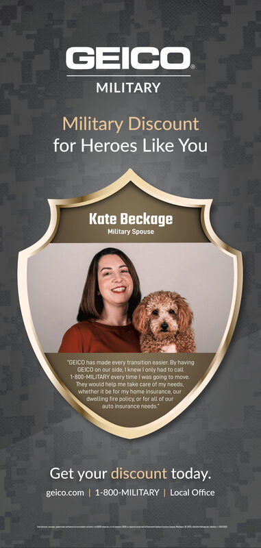 """GEICOMILITARYMilitary Discountfor Heroes Like YouKate BeckageMilitary Spouse""""GEICO has made every transition easier. By havingGEICO on our side, I knew I only had to call1-800-MILITARY every time I was going to move.They would help me take care of my needs,whether it be for my home insurance, ourdwelling fire policy, or for all of ourauto insurance needs.Get your discount today.geico.com 