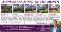 APRIL SALES AGENT OF THE MONTHJUST LISTEDUNDER CONTRACTJUST LISTEDUNDER CONTRACTJUST SOLDJUST SOLDJUST SOLDCAPTAINS WALK$230,000Beautiful updated end-unit condo with Stunning 5-bedroom 4-bathroom Horses Allowed. Kitchen w/ Granitemarsh views, 2 master suites less 3,753 Sqft brick home on 0.37 acres Tops, New Hood, Range & Compositethan 1 mile from the beach with pool! w/ attached 2 car garage in dignified Granite Sink 2018. New ArchitecturalNew arch roof & new skylights, 2018! neighborhood of Ravenna.Private rear deck is perfect for bird floor plan, vaulted ceilings, first floor Seamless Gutters with Stainless-watching, relaxing, or entertaining. bedroom suite, spacious kitchen, newer Steel Gutter-guards 2019. VinylOnly minutes from beach/boardwalk, stainiess-steel appliances, granite and Front Porch Railings and Posts 2019.Hiltop restaurants and shopping. custom cabinets. Large saltwater pool. www.2033HallmarkWay.comwww.809SeawindsLane.comSHILLELAGH FARMSOFFERED AT $459,000KINGS GRANTOFFERED AT $349,000Immaculate ranch on a quiet cul-de-sac street, Sought-after school district. after school district on a beautiful andNewer roof and replacement windows. established street historic neighborhoodRenovated first-floor master suite w/ of Thoroughgood!double shower heads. Chef's kitchen, www.ScottMeredithHomes.comgas cooktop, granite, SS appliances,ceramic tile. Bright open floor plan,custom built-in shelves, hardwoodfloors, natural gas fireplace.www.ScottMeredithHomes.comRAVENNAOFFERED AT $569,000THOROUGHGOODOFFERED AT S340,000brick ranch on over 1/3 acre in sought-Open Roof 2015. Soffit & Trim Wrap 2019.www.1611RevellaArch.comSCOTT MEREDITH (757) 739-1994REALTOR®Luxury Collection Specialist ScottMeredithHomes.comscott.meredith@bhhstowne.comBERKSHIRE HATHAWAYHomeServicesTowne RealtyOFFICE 600 22ND STREET, SUITE 101, VA. BEACH 23451  757-422-2200deo BHAn. LLC Anndcenderty owned and operadancheof HA LLC Berlah Hutaay Homeenicen and he Barkatre Hahaay Homeenicen yrbol a ign