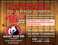 2TH ANNUALBABY BACK BLITFULL RACK DINNER$4169Full rack of ribs with potato, homemadebaked beans, coleslaw and texas toastSave$6.00GOOD THURSDAY 5.7 - SUNDAY 5.10 ONLY.DEAL IS AVAILABLE FOR TAKE-OUT & DELIVERY.MUST HAVE AD, NO LIMIT.Best Ribs in Colorado!DELIVERING TO SNOWMASSHICKORY HOUSE RIBSorder online at hickoryhouseribs.comOPEN 7 DAYS A WEEK11-2:30PM  5-8PM730 W. MAIN STREET970.925.2313RKERSPE 2TH ANNUAL BABY BACK BLIT FULL RACK DINNER $4169 Full rack of ribs with potato, homemade baked beans, coleslaw and texas toast Save $6.00 GOOD THURSDAY 5.7 - SUNDAY 5.10 ONLY. DEAL IS AVAILABLE FOR TAKE-OUT & DELIVERY. MUST HAVE AD, NO LIMIT. Best Ribs in Colorado! DELIVERING TO SNOWMASS HICKORY HOUSE RIBS order online at hickoryhouseribs.com OPEN 7 DAYS A WEEK 11-2:30PM  5-8PM 730 W. MAIN STREET 970.925.2313 RKER SPE