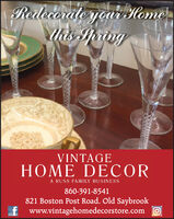 Redecorate yon Homethis SpringVINTAGEHOME DECORA RUSS FAMILY BUSINESS860-391-8541821 Boston Post Road, Old Saybrookf www.vintagehomedecorstore.com O Redecorate yon Home this Spring VINTAGE HOME DECOR A RUSS FAMILY BUSINESS 860-391-8541 821 Boston Post Road, Old Saybrook f www.vintagehomedecorstore.com O