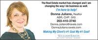The Real Estate market has changed and I amchanging the way I do business as well.I'm here to help!Donna Juliano, RealtorABR, CHP, SRS203-410-3740Donna.Juliano@raveis.comDonnaJuliano.raveis.comMaking My Client's #1 Goal My #1 Goal!WILLIAM RAVEISREAL ESTATE · MORTGAGE · INSURANCE The Real Estate market has changed and I am changing the way I do business as well. I'm here to help! Donna Juliano, Realtor ABR, CHP, SRS 203-410-3740 Donna.Juliano@raveis.com DonnaJuliano.raveis.com Making My Client's #1 Goal My #1 Goal! WILLIAM RAVEIS REAL ESTATE · MORTGAGE · INSURANCE