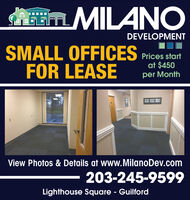 AEm MILANODEVELOPMENTSMALL OFFICES Prices startFOR LEASEat $450per MonthView Photos & Details at www.MilanoDev.com203-245-9599Lighthouse Square - Guilford AEm MILANO DEVELOPMENT SMALL OFFICES Prices start FOR LEASE at $450 per Month View Photos & Details at www.MilanoDev.com 203-245-9599 Lighthouse Square - Guilford