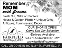Rememberwith flowersFresh Cut, Silks or PlantersHouse & Garden Plants  Unique GiftsAntiques, Furniture and DécorOUR SHOP IS OPEN!Come See Our Selection-Delivery Available-FAIRFIELD 641-472-5126 or 800-321-5126FLOWERGN(MOREwww.fairfieldflower.comCALL OR COME IN 100 N. 2nd St., FAIRFIELD, IA Remember  with flowers Fresh Cut, Silks or Planters House & Garden Plants  Unique Gifts Antiques, Furniture and Décor OUR SHOP IS OPEN! Come See Our Selection -Delivery Available- FAIRFIELD 641-472-5126 or 800-321-5126 FLOWERGN(MORE www.fairfieldflower.com CALL OR COME IN 100 N. 2nd St., FAIRFIELD, IA