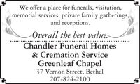 We offer a place for funerals, visitation,memorial services, private family gatherings,and receptions.-Overall the best value:Chandler Funeral Homes& Cremation ServiceGreenleaf Chapel37 Vernon Street, Bethel207-824-2100 We offer a place for funerals, visitation, memorial services, private family gatherings, and receptions. -Overall the best value: Chandler Funeral Homes & Cremation Service Greenleaf Chapel 37 Vernon Street, Bethel 207-824-2100