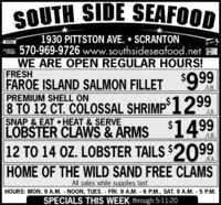 SOUTH SIDE SEAFOOD1930 PITTSTON AVE.  SCRANTON570-969-9726 www.southsideseafood.netWE ARE OPEN REGULAR HOURS!VISADCVERMaserCardFRESHFAROE ISLAND SALMON FILLET '999PREMIUM SHELL ON8 TO 12 CT. COLOSSAL SHRIMP°1299SNAP & EAT  HEAT & SERVELOBSTER CLAWS&ARMSLB.LB.$1499LB.12 TO 14 OZ. LOBSTER TAILS $2099/EA.HOME OF THE WILD SAND FREE CLAMSAll sales while supplies lastHOURS: MON. 9 A.M. NOON, TUES. FRI.9 A.M. 6 P.M., SAT. 9 A.M. - 5 P.M.SPECIALS THIS WEEK through 5-11-20 SOUTH SIDE SEAFOOD 1930 PITTSTON AVE.  SCRANTON 570-969-9726 www.southsideseafood.net WE ARE OPEN REGULAR HOURS! VISA DCVER MaserCard FRESH FAROE ISLAND SALMON FILLET '999 PREMIUM SHELL ON 8 TO 12 CT. COLOSSAL SHRIMP°1299 SNAP & EAT  HEAT & SERVE LOBSTER CLAWS&ARMS LB. LB. $1499 LB. 12 TO 14 OZ. LOBSTER TAILS $2099 /EA. HOME OF THE WILD SAND FREE CLAMS All sales while supplies last HOURS: MON. 9 A.M. NOON, TUES. FRI.9 A.M. 6 P.M., SAT. 9 A.M. - 5 P.M. SPECIALS THIS WEEK through 5-11-20