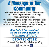 A Message to OurCommunityThe health and safety of our residents areof utmost importance to us duringthis challenging time.We promote social distancing, only essentialvisitors should be visiting our building. Ouroffices are closed, however, we are working andavailable by phone.Stay Safe & Stay Healthy!We are all in this together.Mahanoy Elderly570-773-251210 West Center St., Mahanoy CityTTD/TTY 711UUALINGOPPORTUNITY A Message to Our Community The health and safety of our residents are of utmost importance to us during this challenging time. We promote social distancing, only essential visitors should be visiting our building. Our offices are closed, however, we are working and available by phone. Stay Safe & Stay Healthy! We are all in this together. Mahanoy Elderly 570-773-2512 10 West Center St., Mahanoy City TTD/TTY 711 UUALING OPPORTUNITY