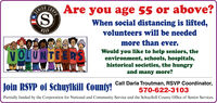 Are you age 55 or above?CORPSSENIORWhen social distancing is lifted,RSVPvolunteers will be neededmore than ever.Would you like to help seniors, theenvironment, schools, hospitals,historical societies, the hungryand many more?VOLUNTEE RSJoin RSVP of Schuylkill County!Call Darla Troutman, RSVP Coordinator,570-622-3103Partially funded by the Corporation for National and Community Service and the Schuylkill County Office of Senior Services. Are you age 55 or above? CORPS SENIOR When social distancing is lifted, RSVP volunteers will be needed more than ever. Would you like to help seniors, the environment, schools, hospitals, historical societies, the hungry and many more? VOLUNTEE RS Join RSVP of Schuylkill County! Call Darla Troutman, RSVP Coordinator, 570-622-3103 Partially funded by the Corporation for National and Community Service and the Schuylkill County Office of Senior Services.